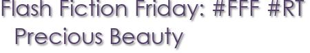 Flash Fiction Friday: #FFF #RT Precious Beauty