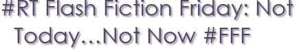 #RT Flash Fiction Friday: Not Today…Not Now #FFF