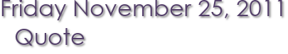 Friday November 25, 2011 Quote