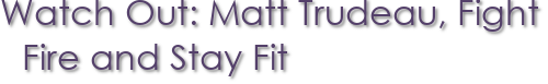 Watch Out: Matt Trudeau, Fight Fire and Stay Fit