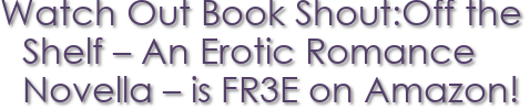 Watch Out Book Shout:Off the Shelf – An Erotic Romance Novella – is FR3E on Amazon!